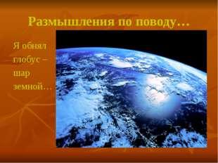 Размышления по поводу… Я обнял глобус – шар земной…