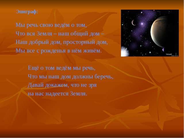 Эпиграф: Мы речь свою ведём о том, Что вся Земля – наш общий дом – Наш добрый...