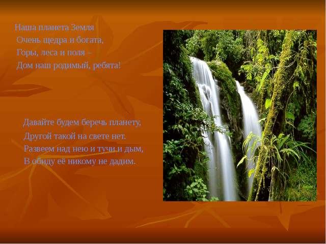 Наша планета Земля Очень щедра и богата, Горы, леса и поля – Дом наш родимый...