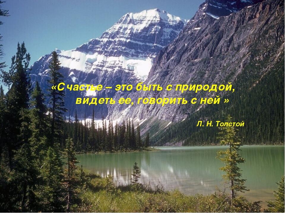 «Счастье – это быть с природой, видеть ее, говорить с ней » Л. Н. Толстой