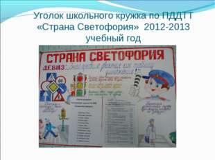 Уголок школьного кружка по ПДДТТ «Страна Светофория» 2012-2013 учебный год