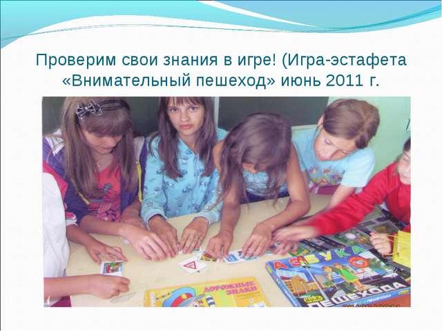 Проверим свои знания в игре! (Игра-эстафета «Внимательный пешеход» июнь 2011 г.