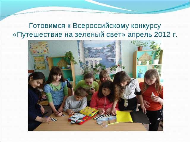 Готовимся к Всероссийскому конкурсу «Путешествие на зеленый свет» апрель 2012...