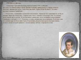 1799-1811 г.г. Детство. Александр Сергеевич Пушкин родился 6 июня 1799 г. в