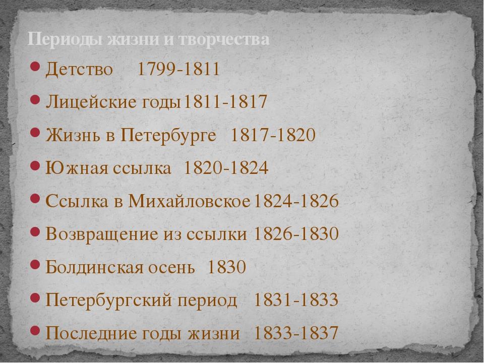Детство1799-1811 Лицейские годы1811-1817 Жизнь в Петербурге1817-182...