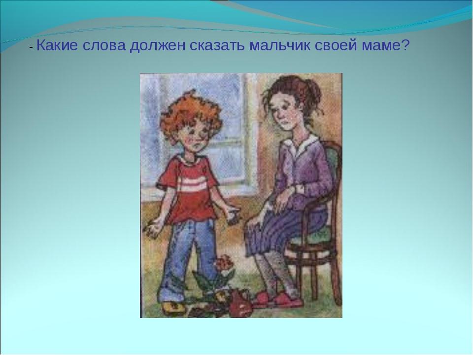 - Какие слова должен сказать мальчик своей маме?