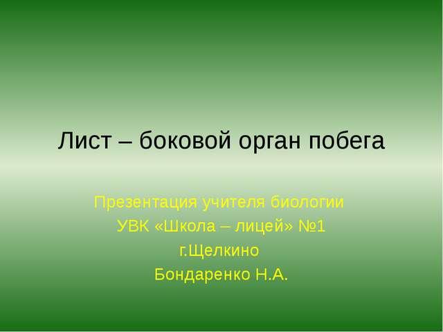 Лист – боковой орган побега Презентация учителя биологии УВК «Школа – лицей»...