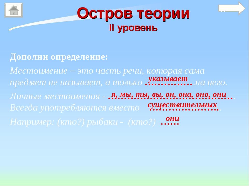Остров теории II уровень Дополни определение: Местоимение – это часть речи, к...