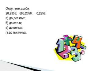 Округлите дроби:  28,2358; 685,2358; 0,2258 а) до десятых; б) до сотых; в) д