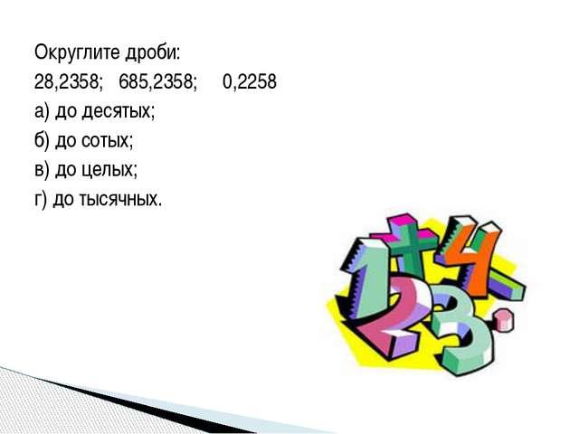 Округлите дроби:  28,2358; 685,2358; 0,2258 а) до десятых; б) до сотых; в) д...