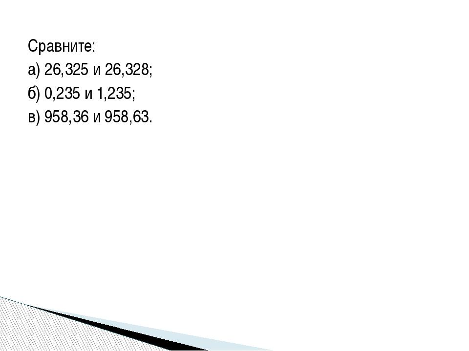 Сравните: а) 26,325 и 26,328; б) 0,235 и 1,235; в) 958,36 и 958,63.