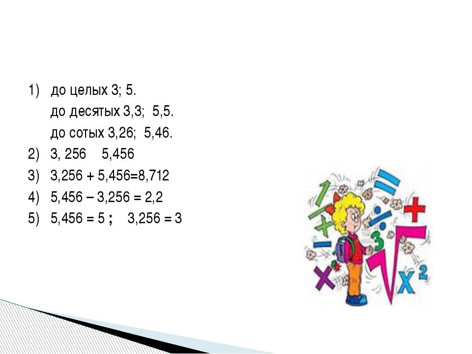 1) до целых 3; 5. до десятых 3,3; 5,5. до сотых 3,26; 5,46. 2) 3, 256 ˂ 5,456...