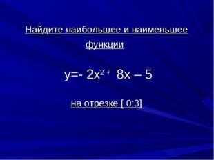Найдите наибольшее и наименьшее функции у=- 2х2 + 8х – 5 на отрезке [ 0;3]