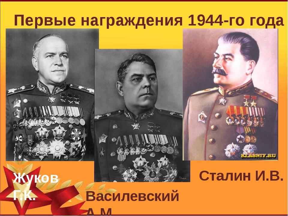 Первые награждения 1944-го года Жуков Г.К. Василевский А.М. Сталин И.В.