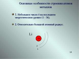 1. Небольшое число ē на последнем энергетическом уровне (1 - 3ē). 2. Относите
