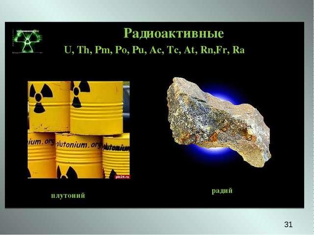 Радиоактивные U, Th, Pm, Po, Pu, Ac, Tc, At, Rn,Fr, Ra уран плутоний радий *