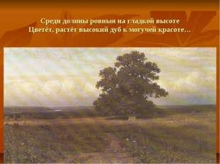 Среди долины ровныя на гладкой высоте Цветёт, растёт высокий дуб к могучей кр