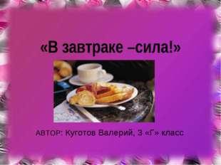 «В завтраке –сила!» АВТОР: Куготов Валерий, 3 «Г» класс