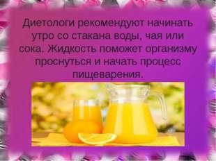 Диетологи рекомендуют начинать утро со стакана воды, чая или сока. Жидкость