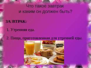 Что такое завтрак и каким он должен быть? ЗА́ВТРАК: 1. Утренняя еда. 2. Пища,