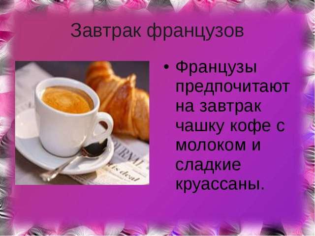 Завтрак французов Французы предпочитают на завтрак чашку кофе с молоком и сла...