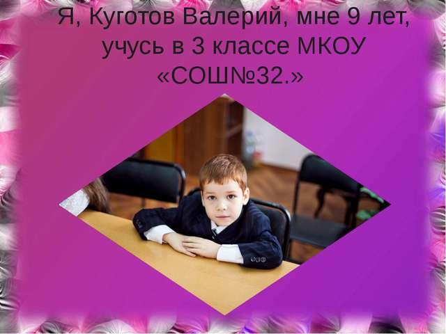 Я, Куготов Валерий, мне 9 лет, учусь в 3 классе МКОУ «СОШ№32.»