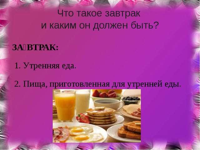 Что такое завтрак и каким он должен быть? ЗА́ВТРАК: 1. Утренняя еда. 2. Пища,...