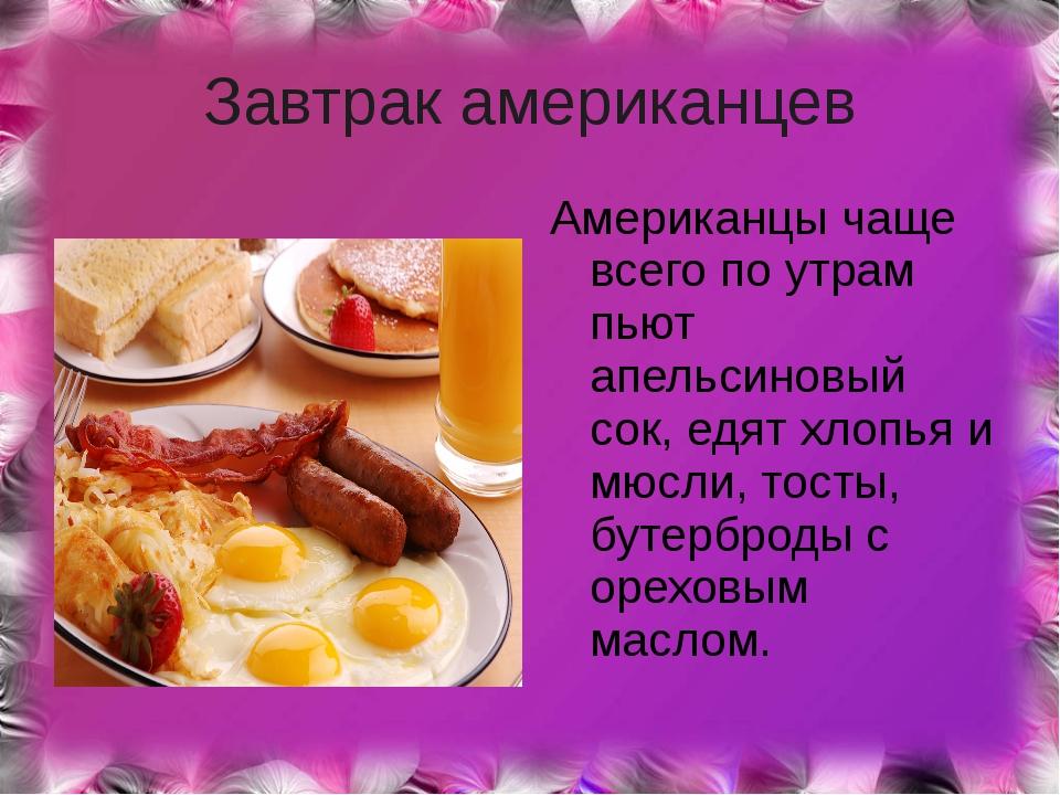 Завтрак американцев Американцы чаще всего по утрам пьют апельсиновый сок, едя...