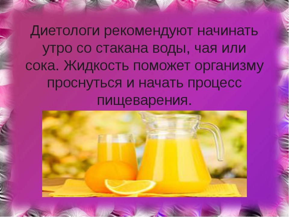 Диетологи рекомендуют начинать утро со стакана воды, чая или сока. Жидкость...