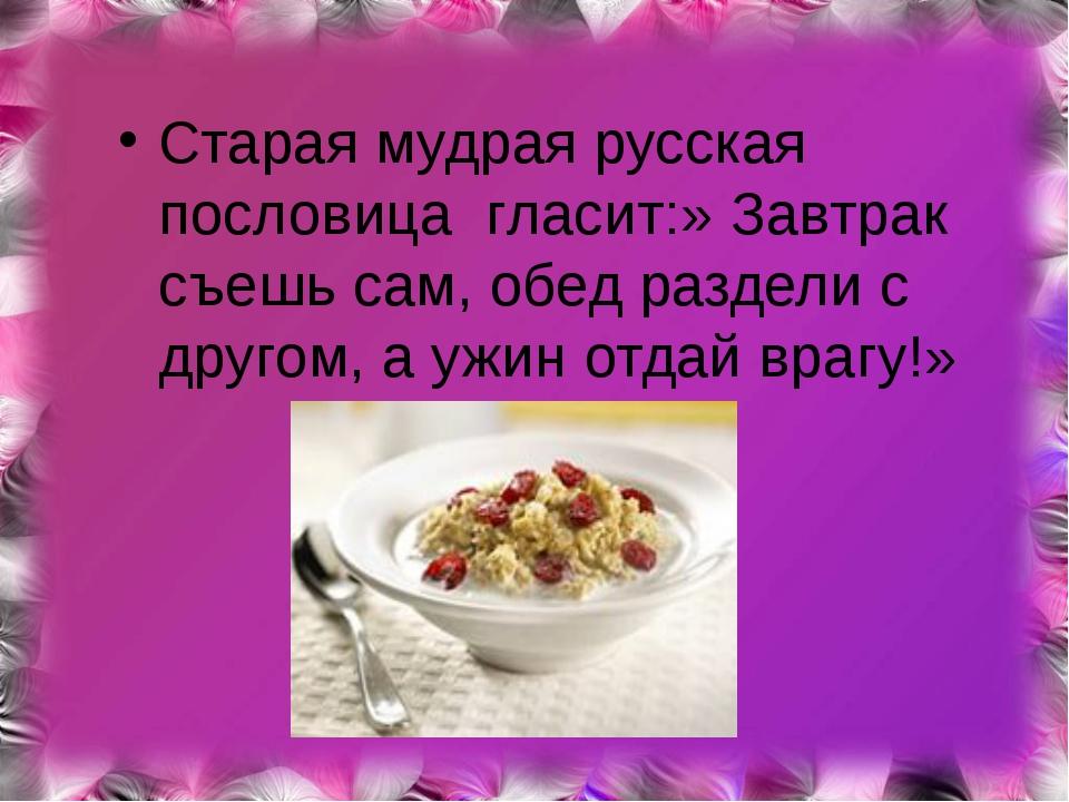 Старая мудрая русская пословица гласит:» Завтрак съешь сам, обед раздели с д...