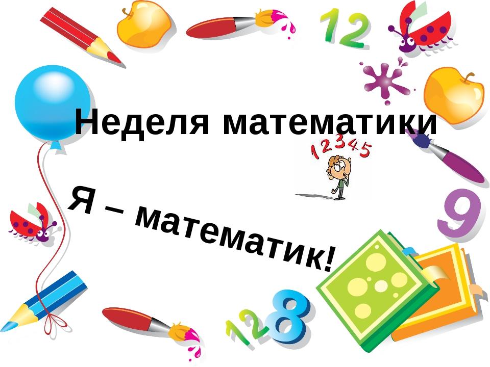 Неделя математики Я – математик!