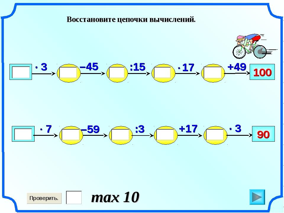 –59 100 +49 :15 –45 +17 90 :3 Восстановите цепочки вычислений. max 10