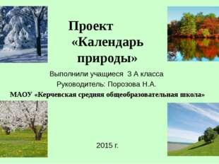 Проект «Календарь природы» Выполнили учащиеся 3 А класса Руководитель: Порозо