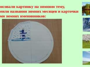 5. Нарисовали картинку на зимнюю тему, приклеили названия зимних месяцев и ка