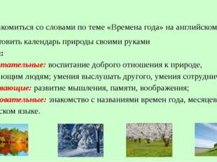 Цели: 1.познакомиться со словами по теме «Времена года» на английском языке;
