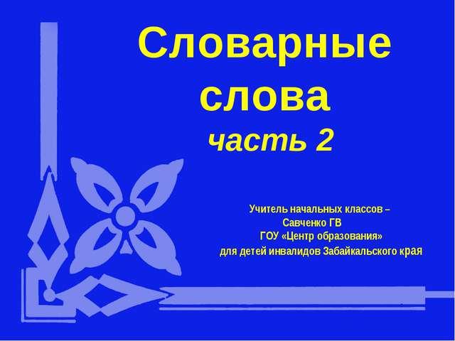 Словарные слова часть 2 Учитель начальных классов – Савченко ГВ ГОУ «Центр об...