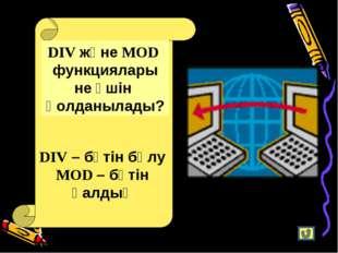 DIV және MOD функциялары не үшін қолданылады? DIV – бүтін бөлу MOD – бүтін қа