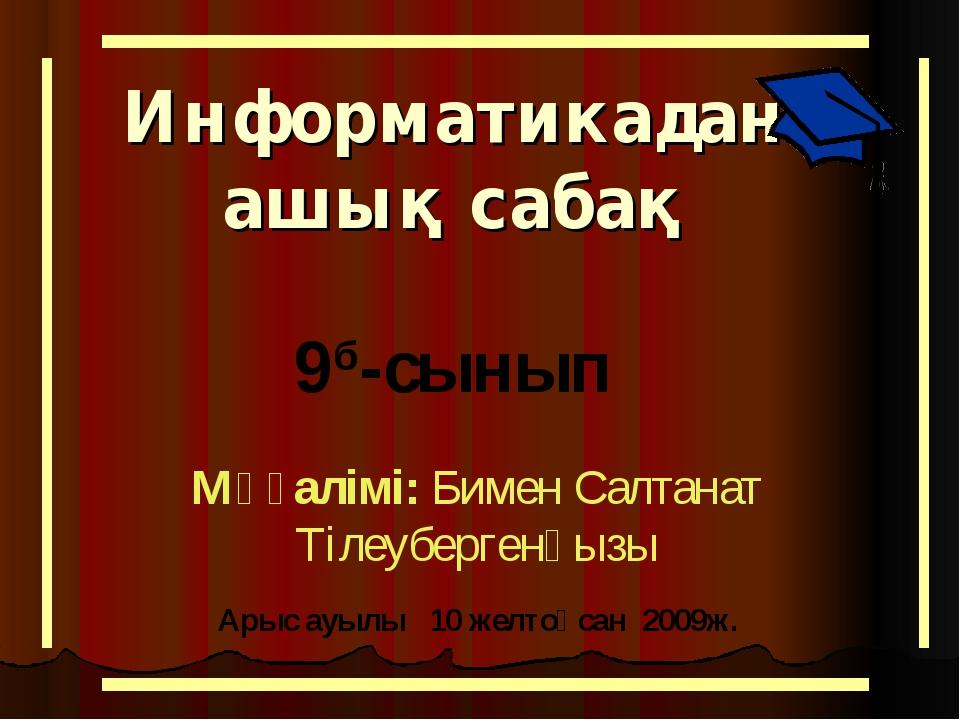 Информатикадан ашық сабақ 9б-сынып Мұғалімі: Бимен Салтанат Тілеубергенқызы А...