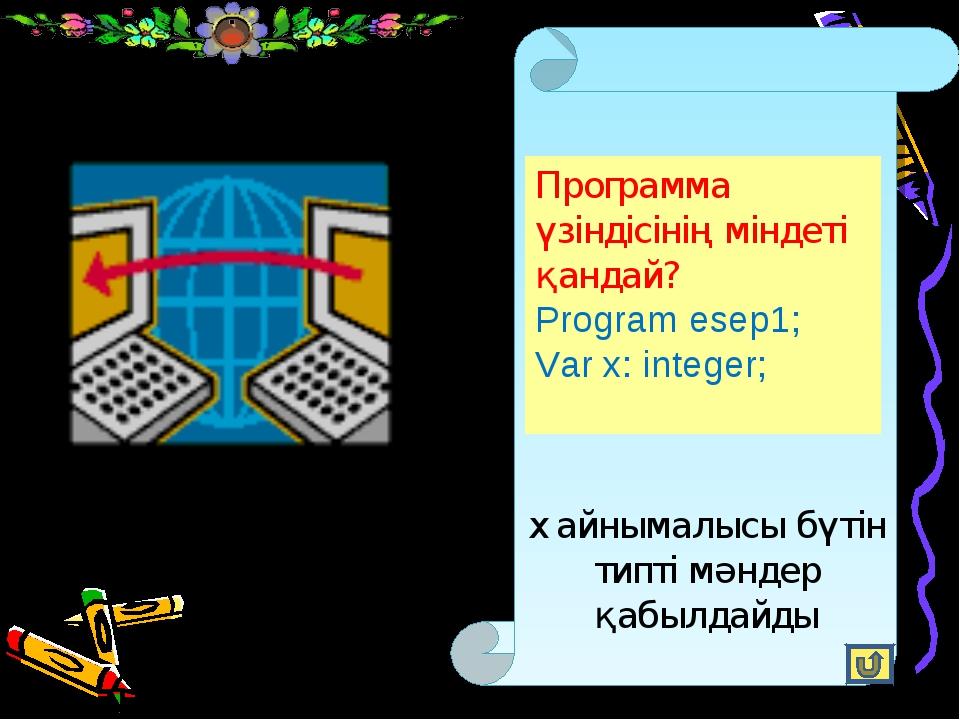 Программа үзіндісінің міндеті қандай? Program esep1; Var x: integer; x айныма...