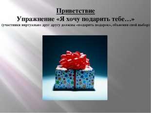Приветствие Упражнение «Я хочу подарить тебе…» (участники виртуально друг дру