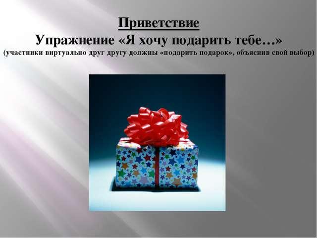 Приветствие Упражнение «Я хочу подарить тебе…» (участники виртуально друг дру...