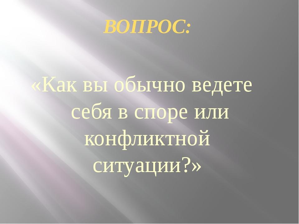 ВОПРОС: «Как вы обычно ведете себя в споре или конфликтной ситуации?»
