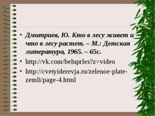 Дмитриев, Ю. Кто в лесу живет и что в лесу растет. – М.: Детская литература,