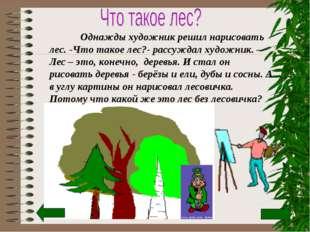 Однажды художник решил нарисовать лес. -Что такое лес?- рассуждал художник.