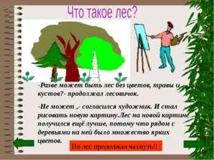 -Разве может быть лес без цветов, травы и кустов?- продолжал лесовичок. -Не м