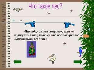 -Никогда,- сказал старичок, если не нарисуешь птиц, потому что настоящий лес
