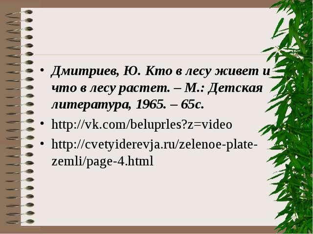 Дмитриев, Ю. Кто в лесу живет и что в лесу растет. – М.: Детская литература,...