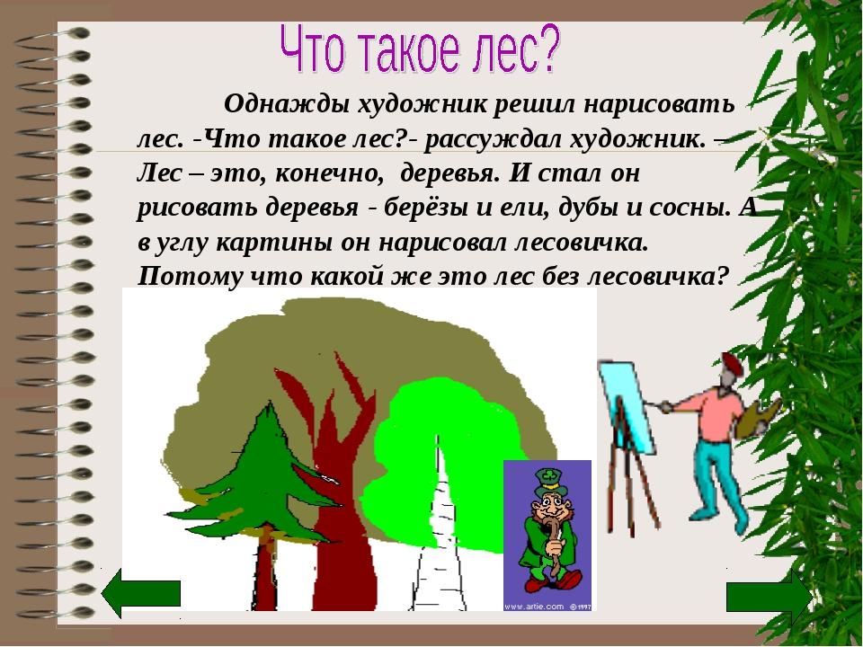 Однажды художник решил нарисовать лес. -Что такое лес?- рассуждал художник....