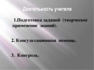 Деятельность учителя 1.Подготовка заданий (творческое применение знаний). 2.