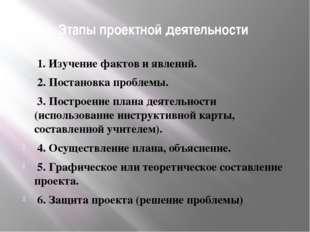 Этапы проектной деятельности 1. Изучение фактов и явлений. 2. Постановка проб